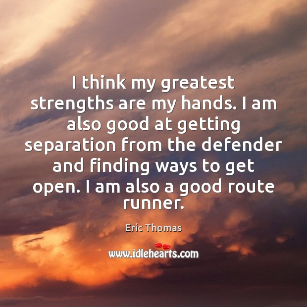 I think my greatest strengths are my hands. I am also good Image
