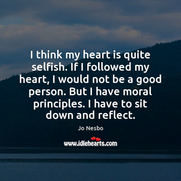 I think my heart is quite selfish. If I followed my heart, Jo Nesbo Picture Quote