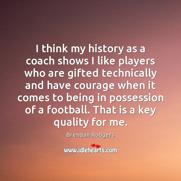 I think my history as a coach shows I like players who Football Quotes Image