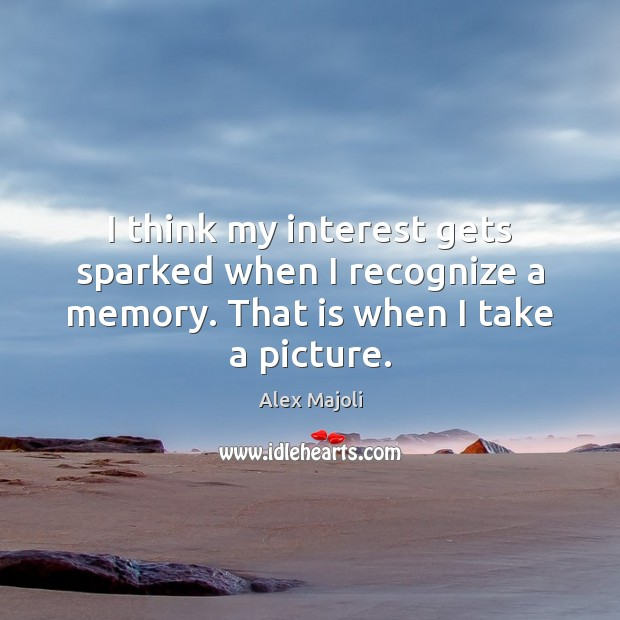 Image, I think my interest gets sparked when I recognize a memory. That is when I take a picture.