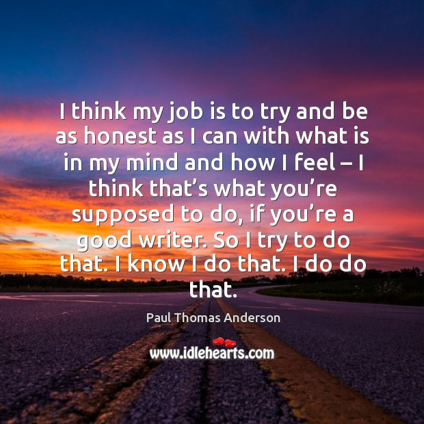 I think my job is to try and be as honest Paul Thomas Anderson Picture Quote