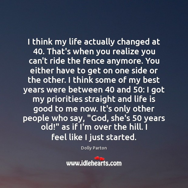 I think my life actually changed at 40. That's when you realize you Dolly Parton Picture Quote