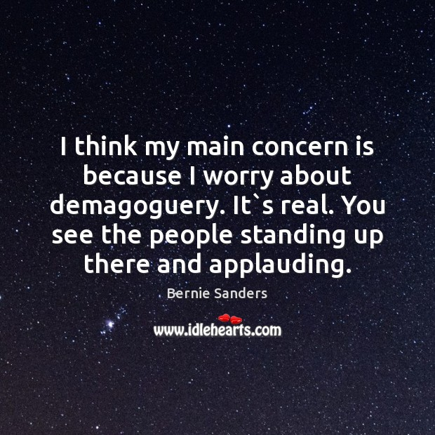 I think my main concern is because I worry about demagoguery. It` Image