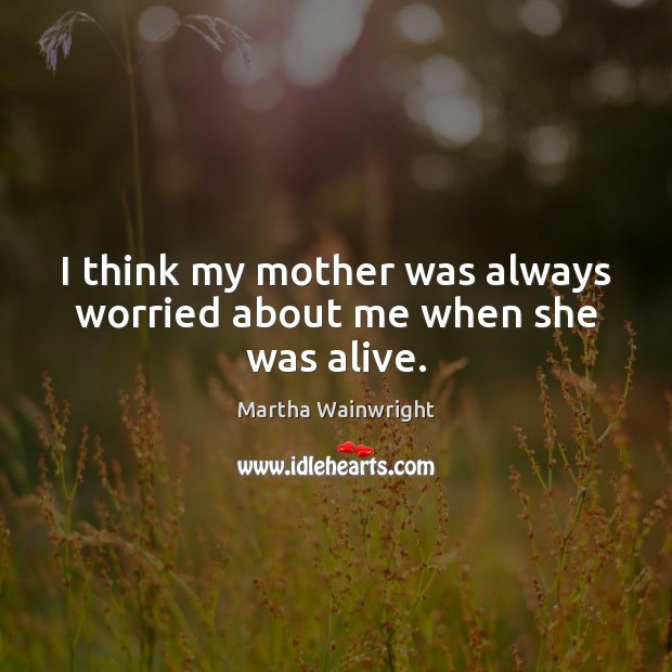 I think my mother was always worried about me when she was alive. Image