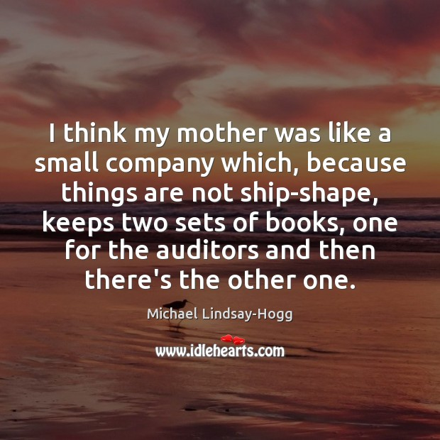 I think my mother was like a small company which, because things Michael Lindsay-Hogg Picture Quote