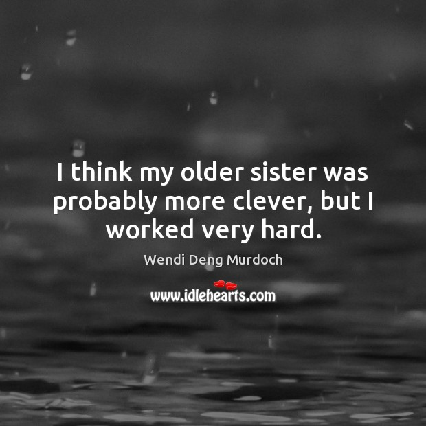 I think my older sister was probably more clever, but I worked very hard. Clever Quotes Image