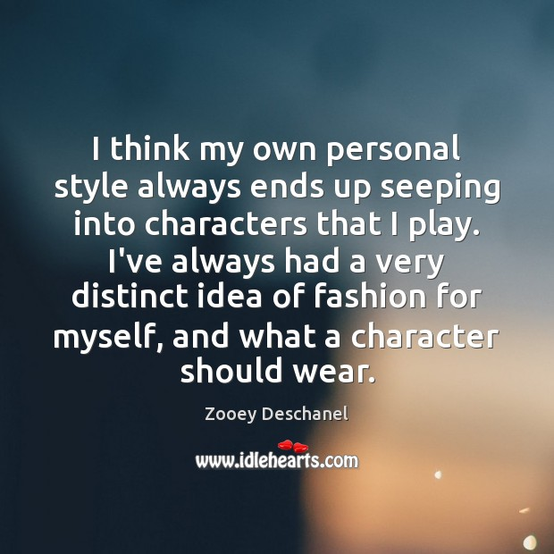 I think my own personal style always ends up seeping into characters Zooey Deschanel Picture Quote
