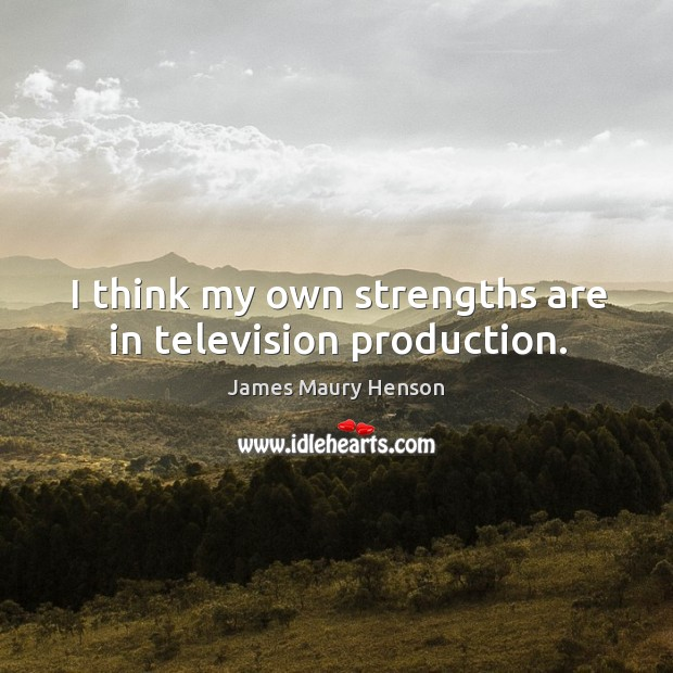 Image, I think my own strengths are in television production.