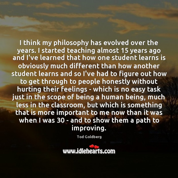I think my philosophy has evolved over the years. I started teaching Image