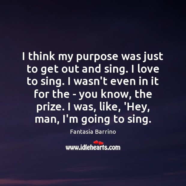 I think my purpose was just to get out and sing. I Image