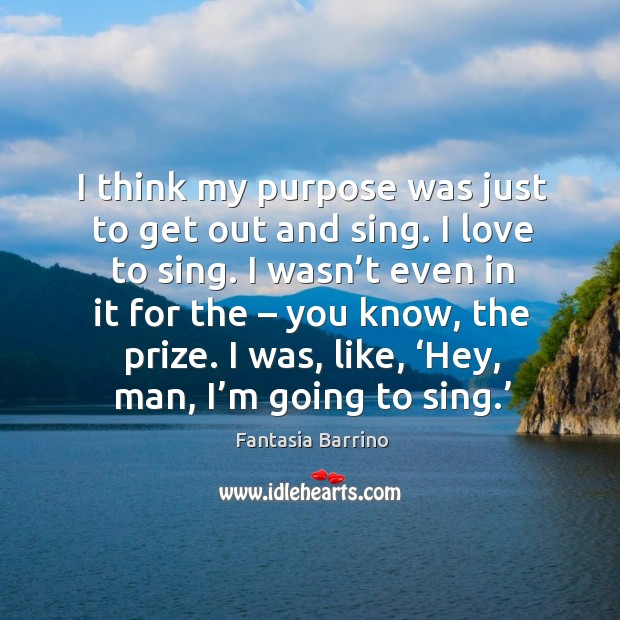 I think my purpose was just to get out and sing. I love to sing. I wasn't even in it for the – you know, the prize. Image