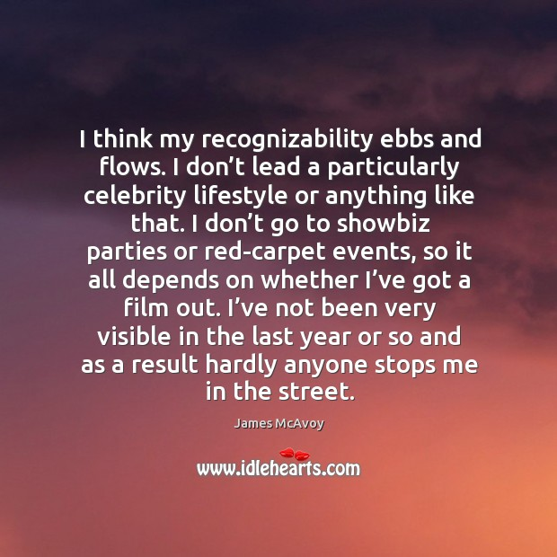 I think my recognizability ebbs and flows. I don't lead a particularly celebrity lifestyle or anything like that. Image