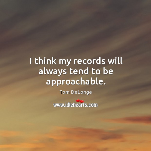 I think my records will always tend to be approachable. Image