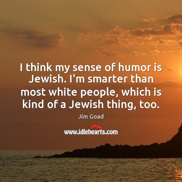 I think my sense of humor is Jewish. I'm smarter than most Humor Quotes Image
