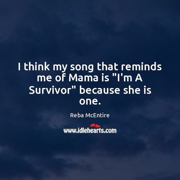 """I think my song that reminds me of Mama is """"I'm A Survivor"""" because she is one. Reba McEntire Picture Quote"""