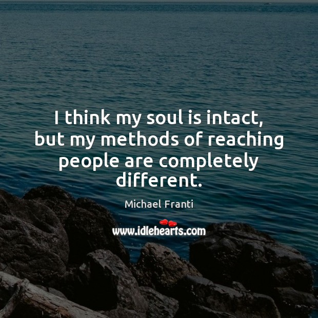 I think my soul is intact, but my methods of reaching people are completely different. Soul Quotes Image