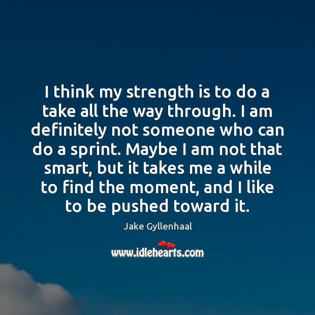 I think my strength is to do a take all the way Jake Gyllenhaal Picture Quote