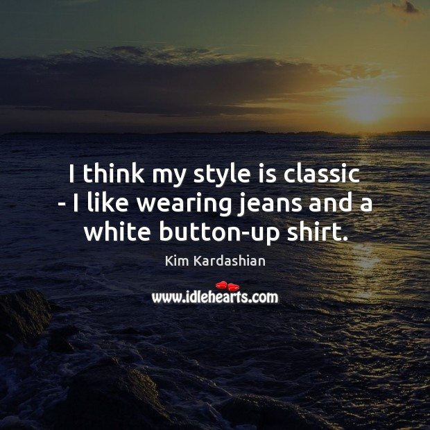I think my style is classic – I like wearing jeans and a white button-up shirt. Image