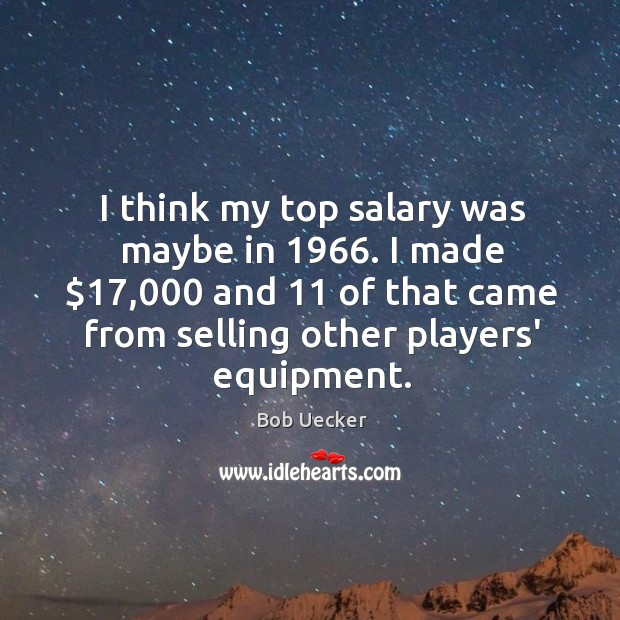 I think my top salary was maybe in 1966. I made $17,000 and 11 of Bob Uecker Picture Quote