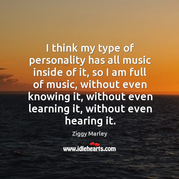 I think my type of personality has all music inside of it, so I am full of music Image
