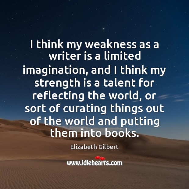 I think my weakness as a writer is a limited imagination, and Elizabeth Gilbert Picture Quote