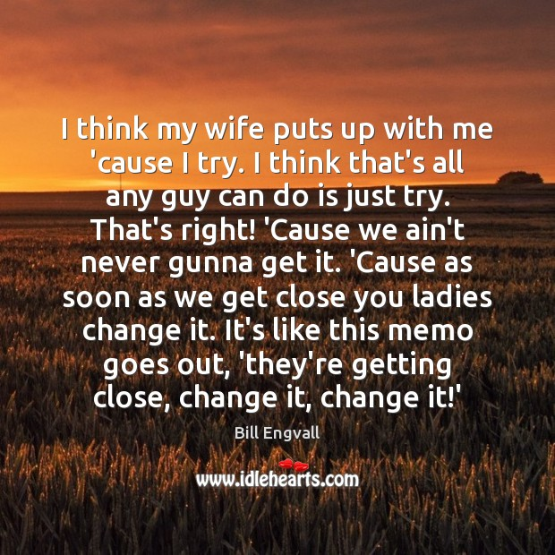 Image, I think my wife puts up with me 'cause I try. I
