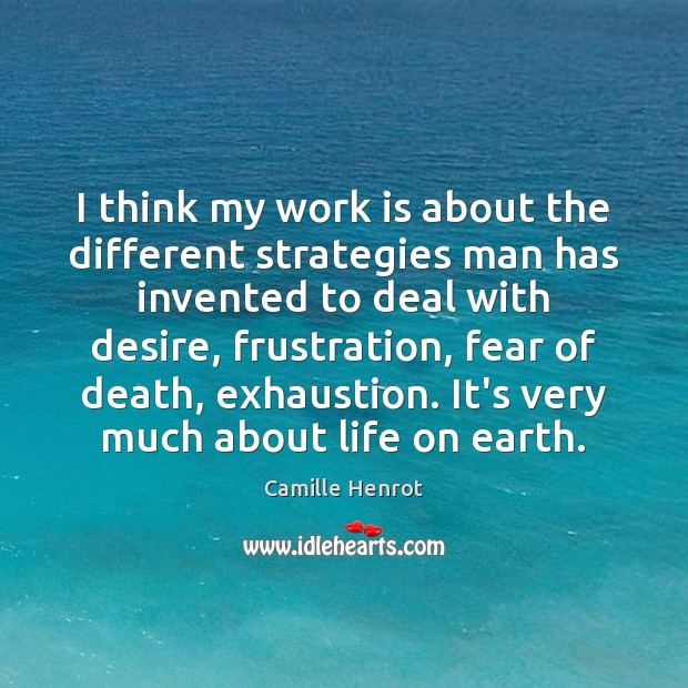 I think my work is about the different strategies man has invented Camille Henrot Picture Quote