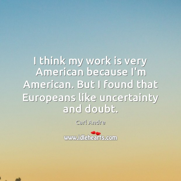 I think my work is very American because I'm American. But I Carl Andre Picture Quote