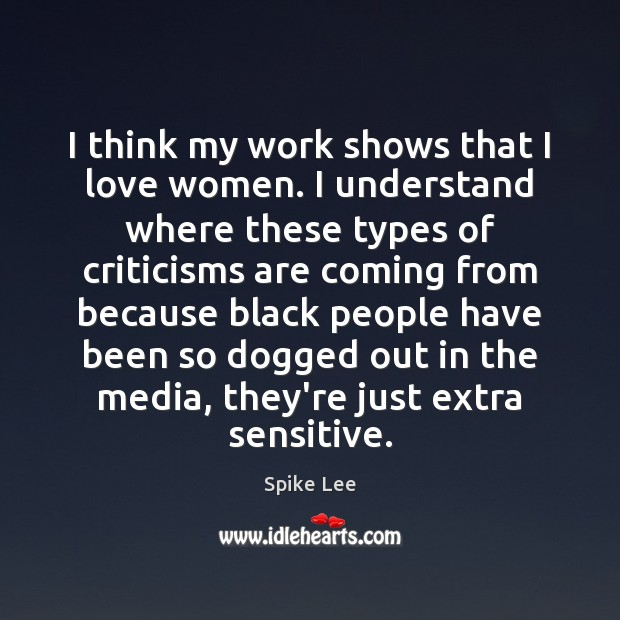 I think my work shows that I love women. I understand where Spike Lee Picture Quote