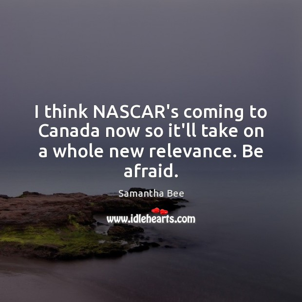 I think NASCAR's coming to Canada now so it'll take on a whole new relevance. Be afraid. Samantha Bee Picture Quote