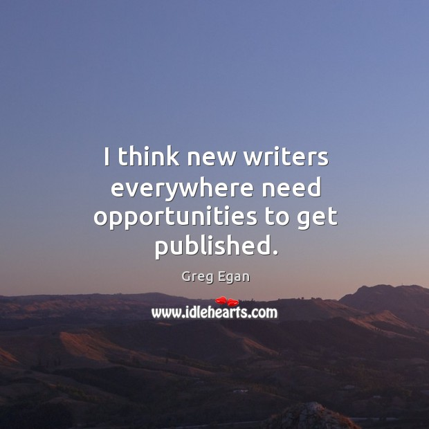 I think new writers everywhere need opportunities to get published. Greg Egan Picture Quote