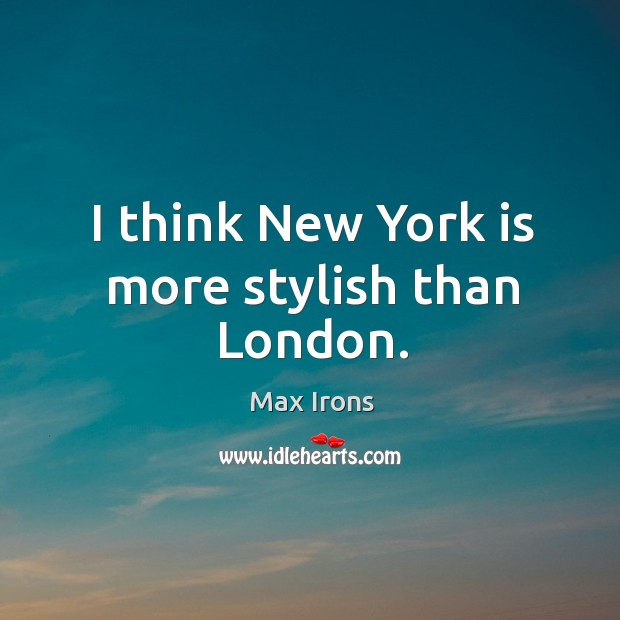 I think New York is more stylish than London. Max Irons Picture Quote