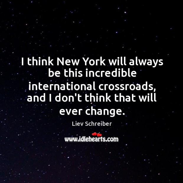 I think New York will always be this incredible international crossroads, and Liev Schreiber Picture Quote
