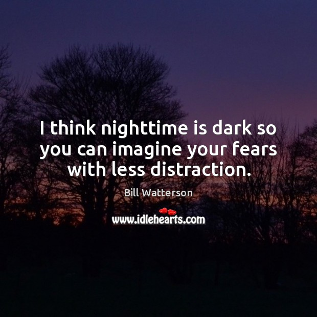 I think nighttime is dark so you can imagine your fears with less distraction. Bill Watterson Picture Quote