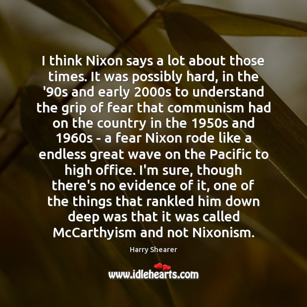 Image, I think Nixon says a lot about those times. It was possibly