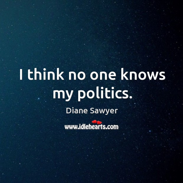 I think no one knows my politics. Diane Sawyer Picture Quote