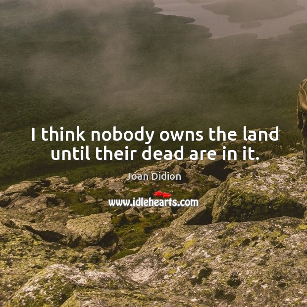 I think nobody owns the land until their dead are in it. Image
