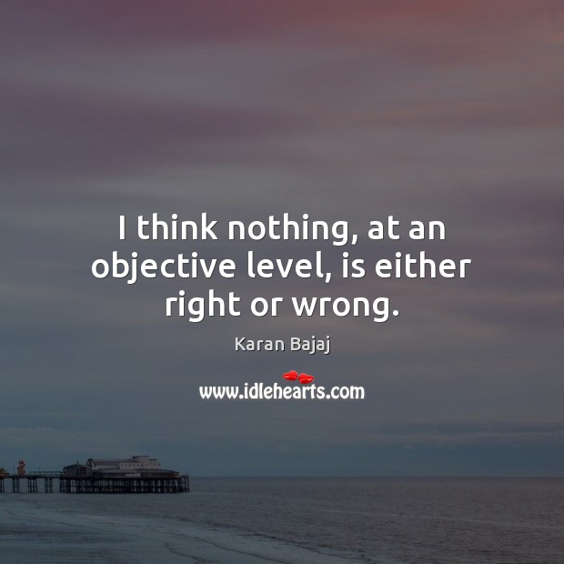 I think nothing, at an objective level, is either right or wrong. Image