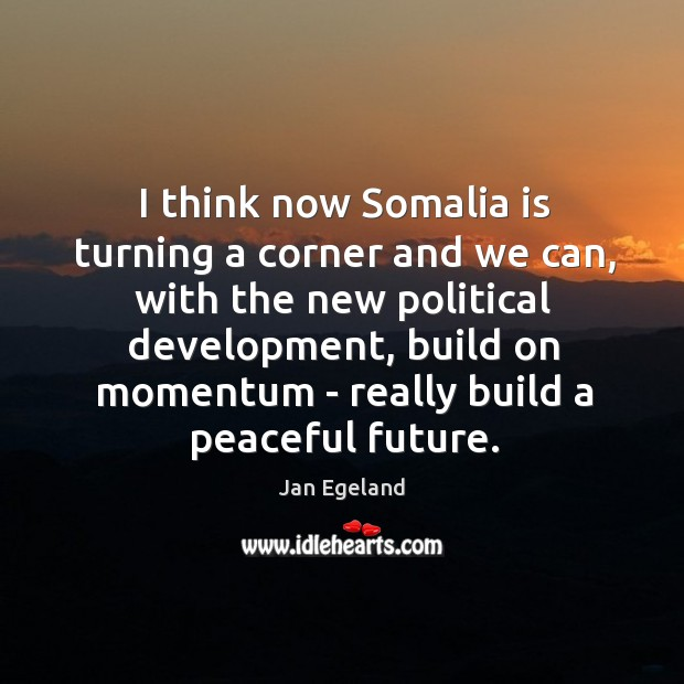 I think now Somalia is turning a corner and we can, with Jan Egeland Picture Quote