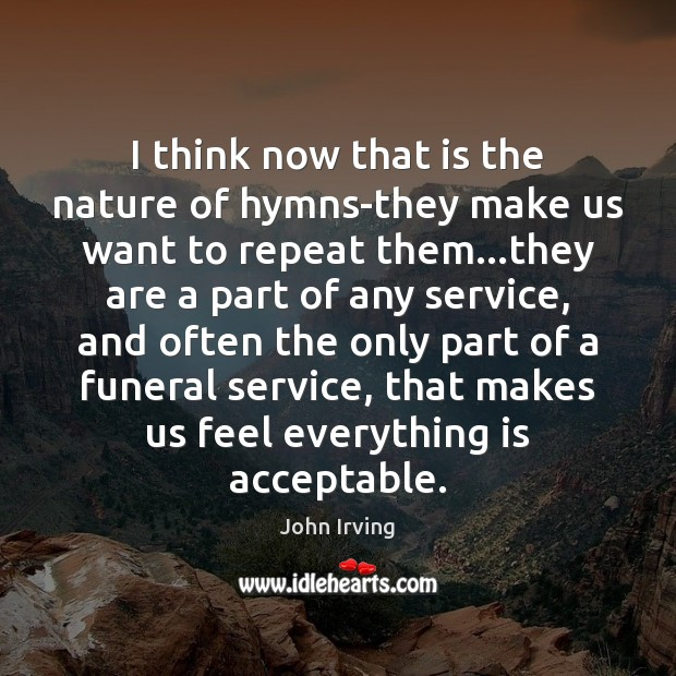 I think now that is the nature of hymns-they make us want John Irving Picture Quote