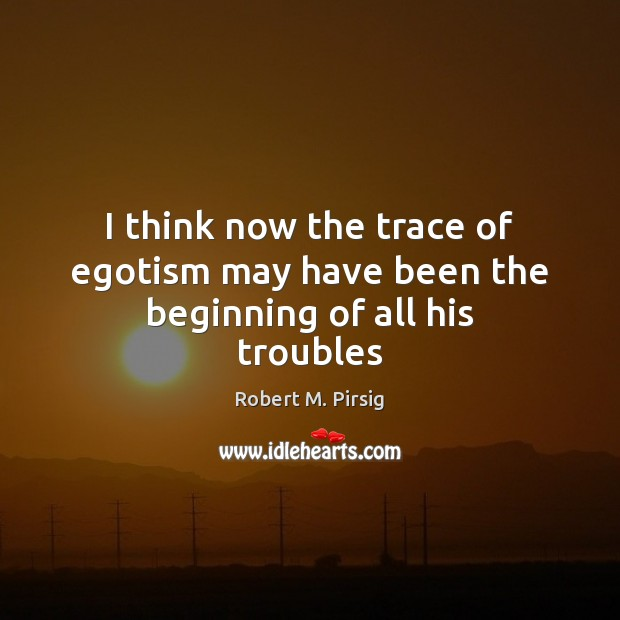 I think now the trace of egotism may have been the beginning of all his troubles Robert M. Pirsig Picture Quote