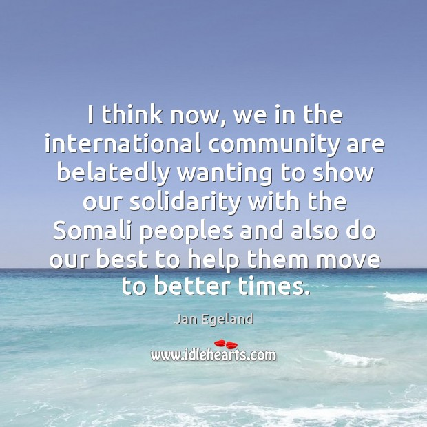 I think now, we in the international community are belatedly wanting to show our solidarity Jan Egeland Picture Quote