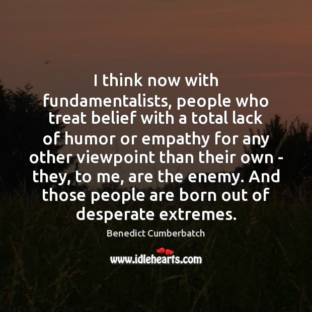 I think now with fundamentalists, people who treat belief with a total Image