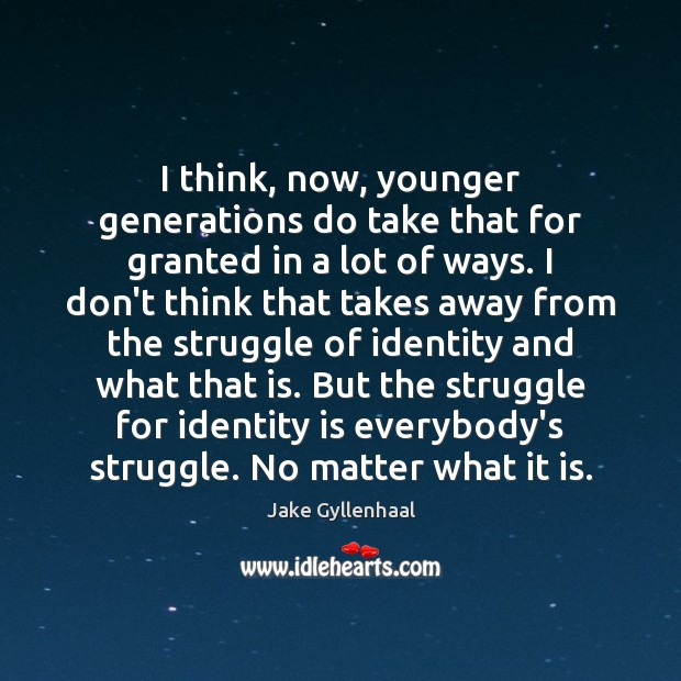 I think, now, younger generations do take that for granted in a Jake Gyllenhaal Picture Quote