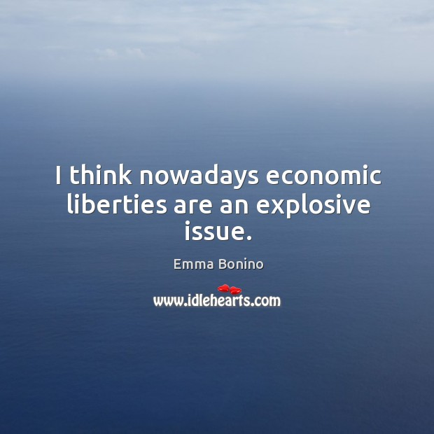 I think nowadays economic liberties are an explosive issue. Image