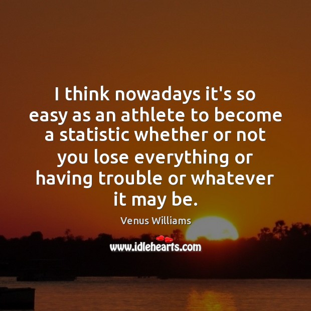 I think nowadays it's so easy as an athlete to become a Venus Williams Picture Quote