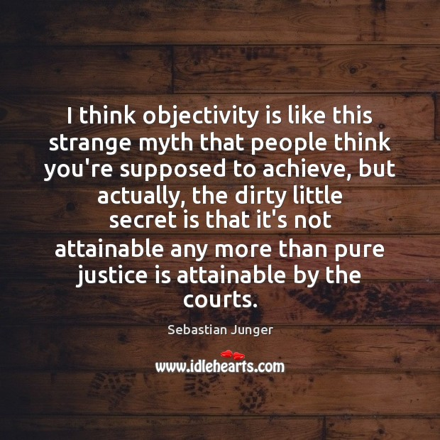 I think objectivity is like this strange myth that people think you're Sebastian Junger Picture Quote