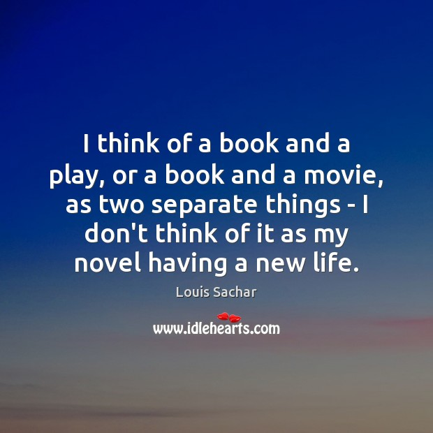 I think of a book and a play, or a book and Louis Sachar Picture Quote