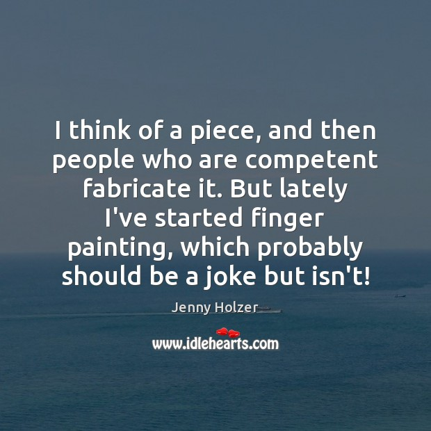 I think of a piece, and then people who are competent fabricate Image