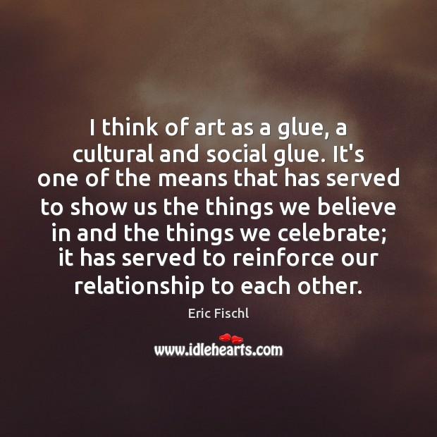 Image, I think of art as a glue, a cultural and social glue.